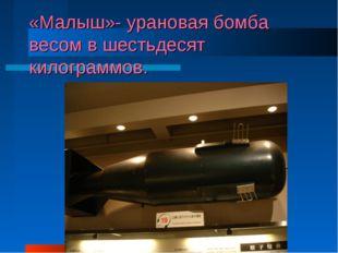«Малыш»- урановая бомба весом в шестьдесят килограммов.