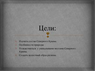 Цели: Изучить состав Северного Крыма. Особенности природы Познакомиться с уни