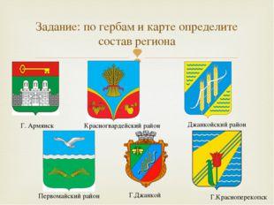Задание: по гербам и карте определите состав региона Г. Армянск Первомайский