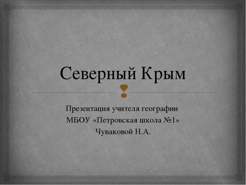 Северный Крым Презентация учителя географии МБОУ «Петровская школа №1» Чувако...
