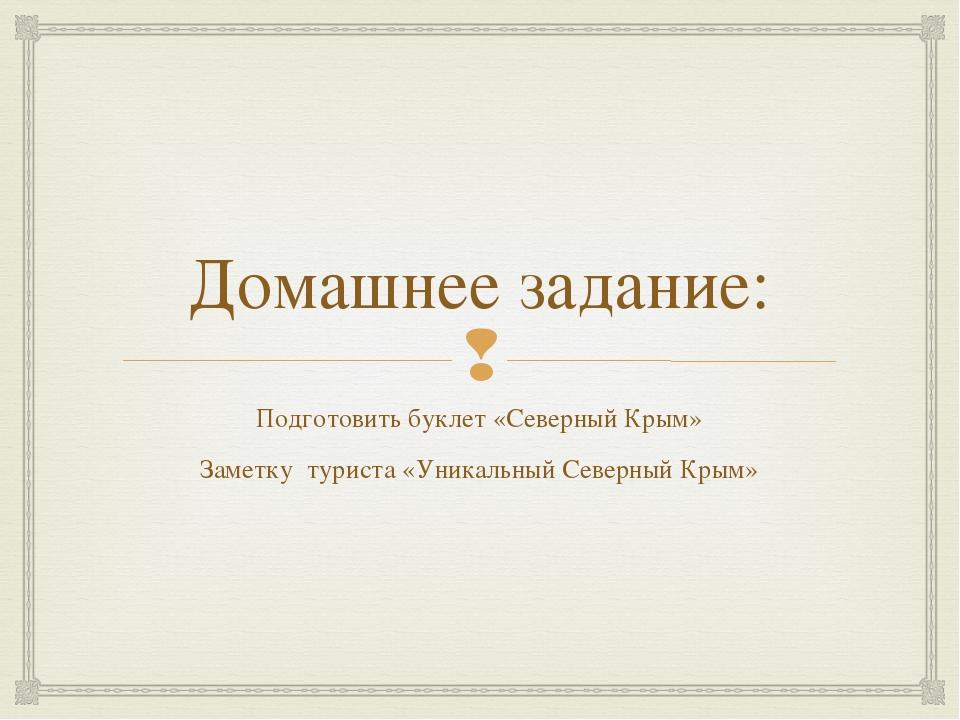 Домашнее задание: Подготовить буклет «Северный Крым» Заметку туриста «Уникаль...