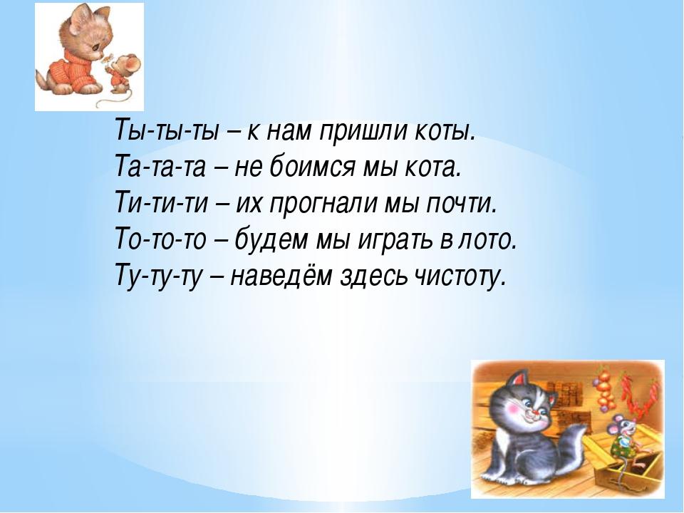 Ты-ты-ты – к нам пришли коты. Та-та-та – не боимся мы кота. Ти-ти-ти – их про...