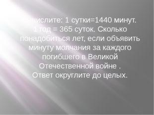 Вычислите: 1 сутки=1440 минут. 1 год = 365 суток. Сколько понадобиться лет, е