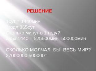 1сут = 1440мин 1год= 365сут Сколько минут в 1 году? 365х 1440 = 525600мин=500