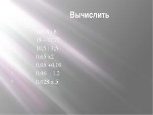 Вычислить 100,8 : 8 18 – 17,77 10,5 : 3,5 0,65 х2 0,05 +0,09 0,96 : 1,2 0,02