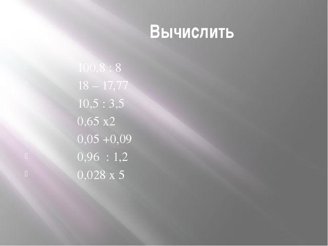 Вычислить 100,8 : 8 18 – 17,77 10,5 : 3,5 0,65 х2 0,05 +0,09 0,96 : 1,2 0,02...