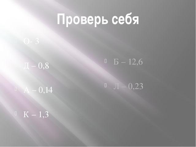 Проверь себя О- 3 Д – 0,8 А – 0,14 К – 1,3 Б – 12,6 Л – 0,23