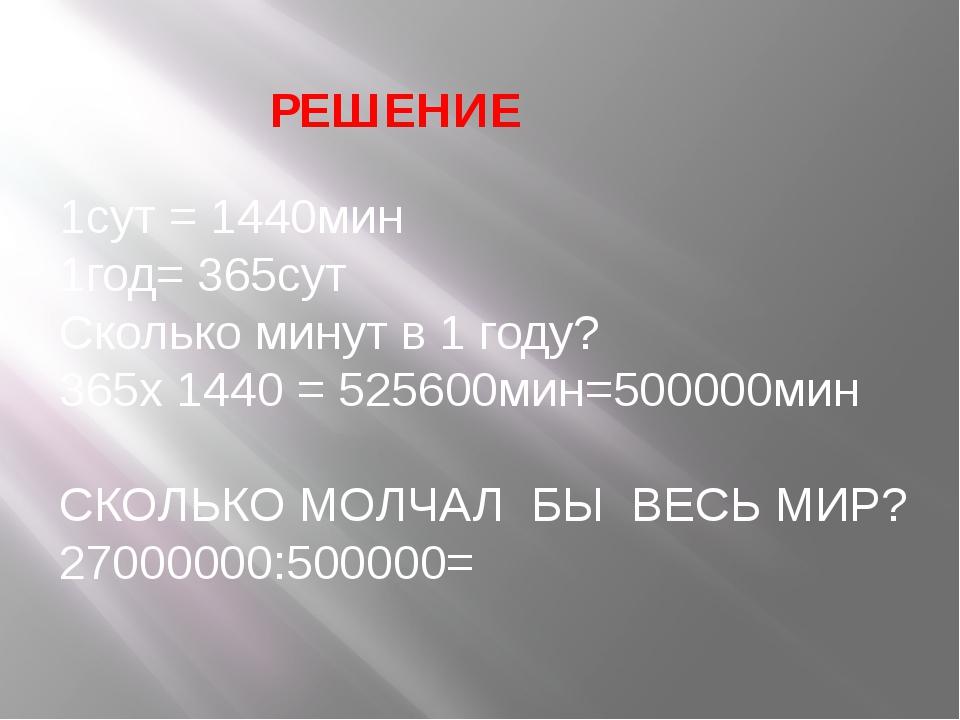 1сут = 1440мин 1год= 365сут Сколько минут в 1 году? 365х 1440 = 525600мин=500...