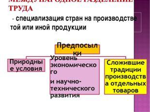 - специализация стран на производстве той или иной продукции