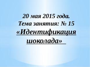 20 мая 2015 года. Тема занятия: № 15 «Идентификация шоколада»