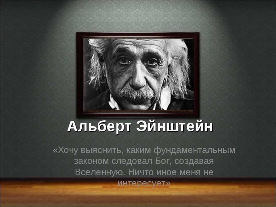 Альберт Эйнштейн «Хочу выяснить, каким фундаментальным законом следовал Бог,...