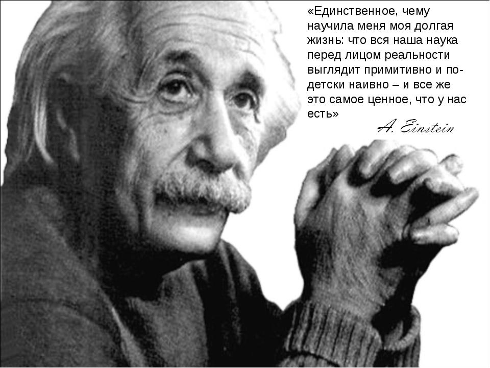 «Единственное, чему научила меня моя долгая жизнь: что вся наша наука перед л...