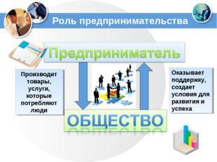 Роль предпринимательства Производит товары, услуги, которые потребляют люди О