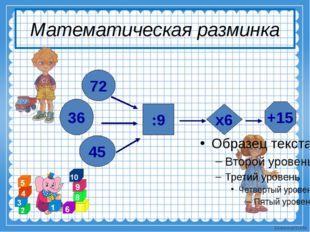 Математическая разминка 72 36 45 :9 х6 +15 Ekaterina050466