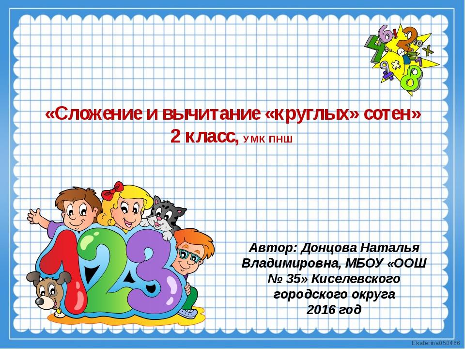 «Сложение и вычитание «круглых» сотен» 2 класс, УМК ПНШ Автор: Донцова Наталь...