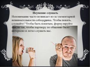 Неумение слушать Непонимание часто возникает из-за элементарной невнимательно