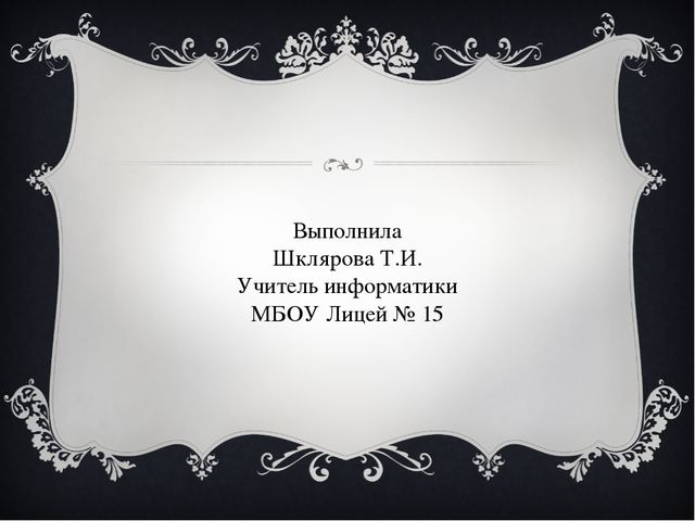 Выполнила Шклярова Т.И. Учитель информатики МБОУ Лицей № 15