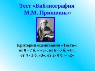 Тест «Библиография М.М. Пришвина» Критерии оценивания «Теста»: от 8 - 7 б. –