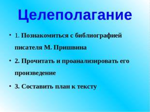 Целеполагание 1. Познакомиться с библиографией писателя М. Пришвина 2. Прочит