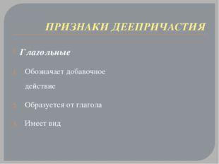 ПРИЗНАКИ ДЕЕПРИЧАСТИЯ Глагольные Обозначает добавочное действие Образуется от