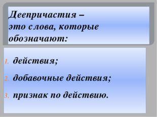 Деепричастия – это слова, которые обозначают: действия; добавочные действия;
