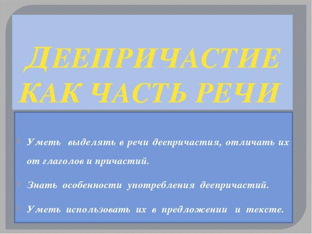 ДЕЕПРИЧАСТИЕ КАК ЧАСТЬ РЕЧИ Уметь выделять в речи деепричастия, отличать их о...