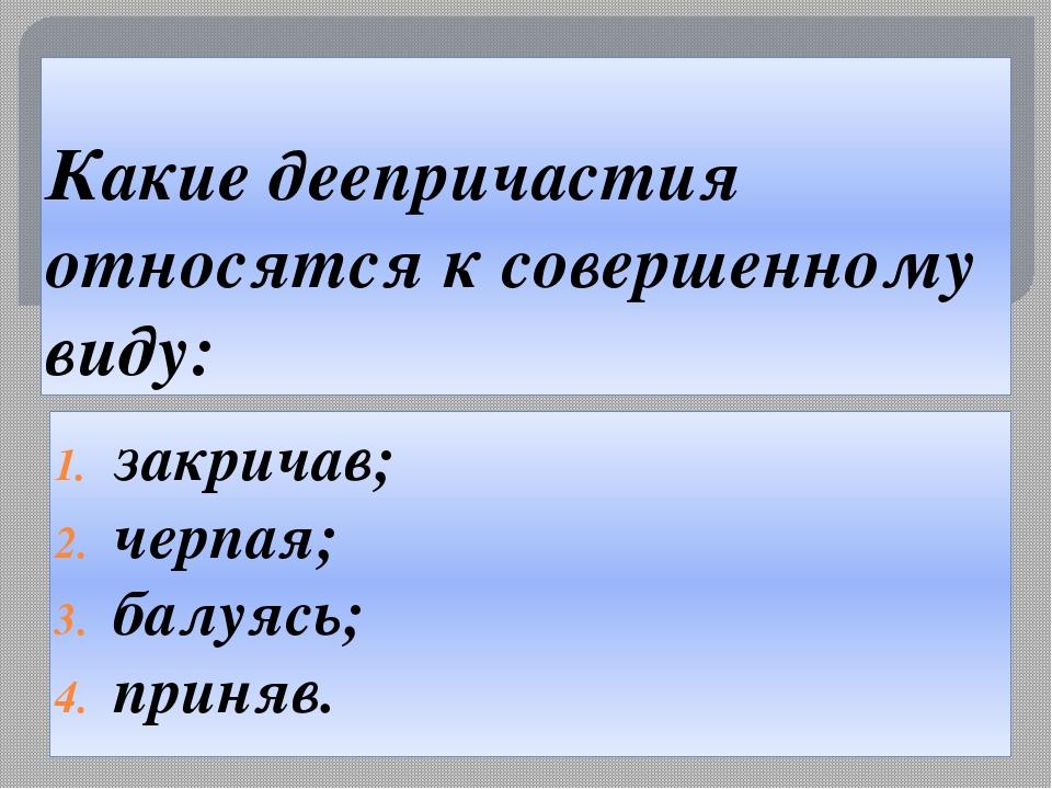Какие деепричастия относятся к совершенному виду: закричав; черпая; балуясь;...