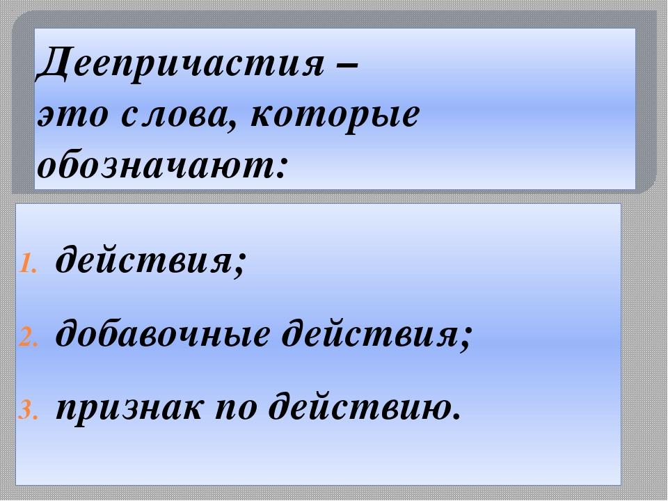 Деепричастия – это слова, которые обозначают: действия; добавочные действия;...