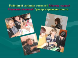 Районный семинар учителей Мастер –класс/ Освоение техники/ /распространение