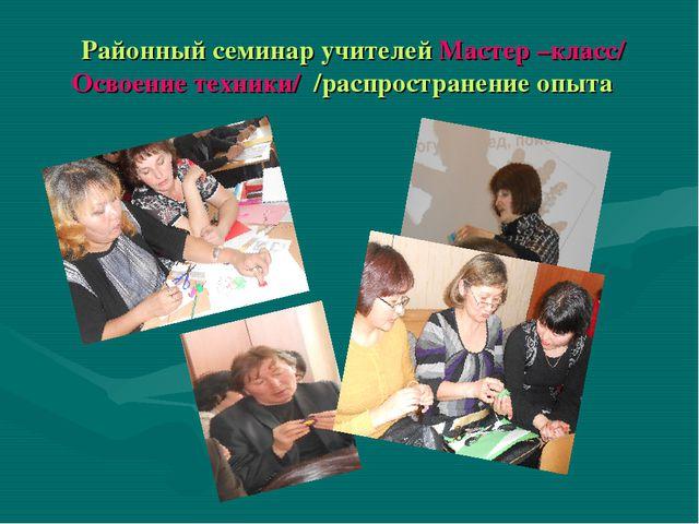 Районный семинар учителей Мастер –класс/ Освоение техники/ /распространение...