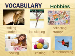 Hobbies sewing writing stories skateboarding ice-skating knitting collecting