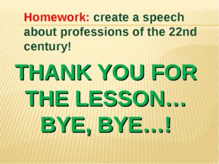 THANK YOU FOR THE LESSON… BYE, BYE…! Homework: create a speech about professi