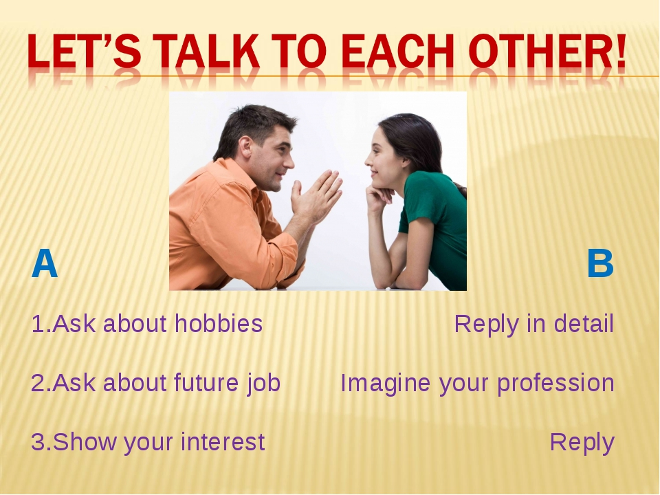 A	B 1.Ask about hobbies	 Reply in detail 2.Ask about future job	Imagine your...