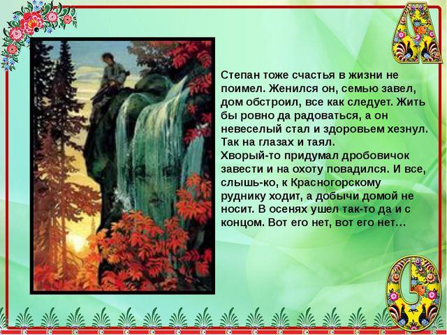 Степан тоже счастья в жизни не поимел. Женился он, семью завел, дом обстроил,...