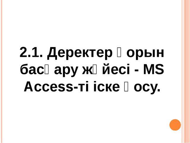 2.1. Деректер қорын басқару жүйесі - MS Access-ті іске қосу.