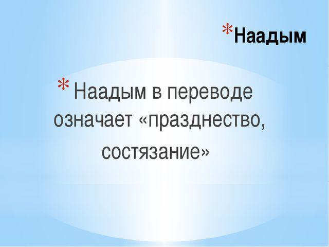 Наадым Наадым в переводе означает «празднество, состязание»