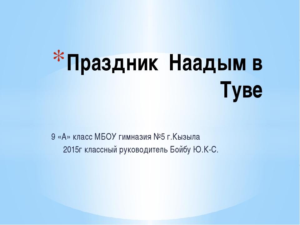 9 «А» класс МБОУ гимназия №5 г.Кызыла 2015г классный руководитель Бойбу Ю.К-С...