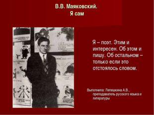 В.В. Маяковский. Я сам Я – поэт. Этим и интересен. Об этом и пишу. Об остальн