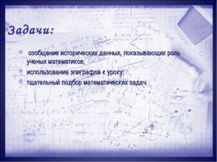 Задачи: сообщение исторических данных, показывающих роль ученых математиков;