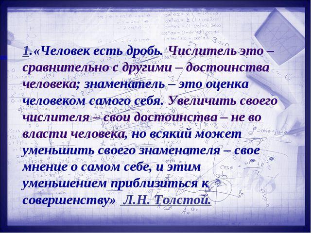 1.«Человек есть дробь. Числитель это – сравнительно с другими – достоинства...