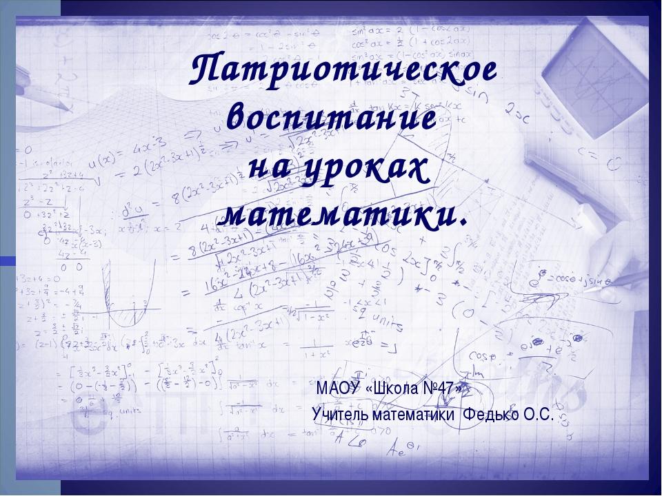Патриотическое воспитание на уроках математики. МАОУ «Школа №47» Учитель мате...