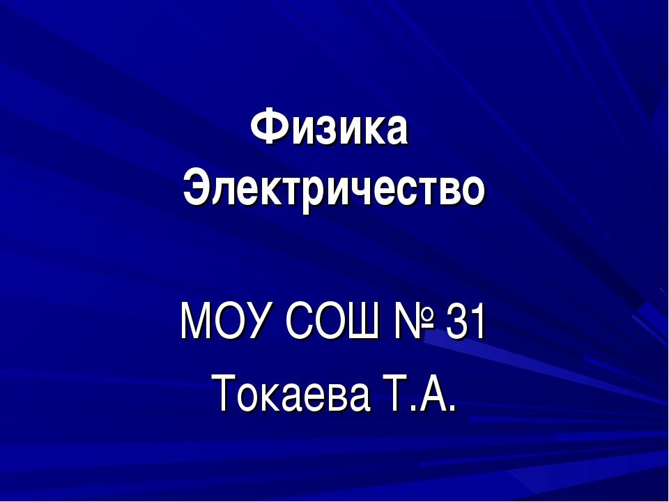 Физика Электричество МОУ СОШ № 31 Токаева Т.А.