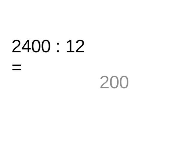 2400 : 12 = 200
