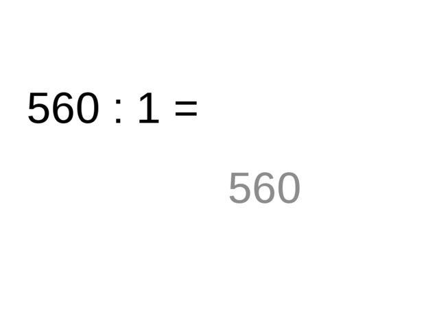 560 : 1 = 560