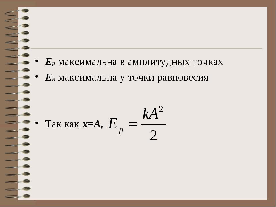 Ер максимальна в амплитудных точках Ек максимальна у точки равновесия Так как...