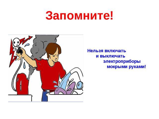 Запомните! Нельзя включать и выключать электроприборы мокрыми руками!