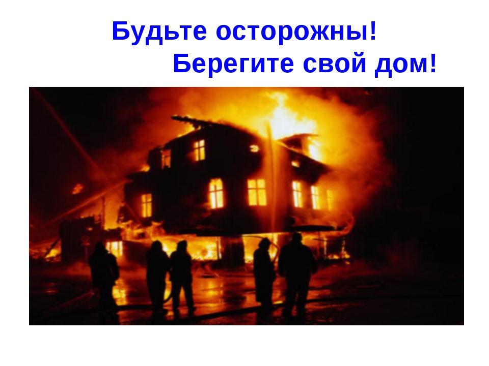 Будьте осторожны! Берегите свой дом!