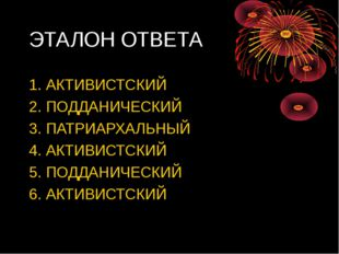 ЭТАЛОН ОТВЕТА 1. АКТИВИСТСКИЙ 2. ПОДДАНИЧЕСКИЙ 3. ПАТРИАРХАЛЬНЫЙ 4. АКТИВИСТС