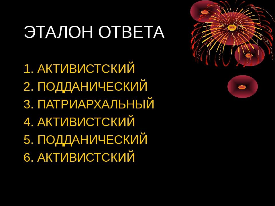 ЭТАЛОН ОТВЕТА 1. АКТИВИСТСКИЙ 2. ПОДДАНИЧЕСКИЙ 3. ПАТРИАРХАЛЬНЫЙ 4. АКТИВИСТС...