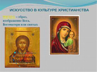 ИСКУССТВО В КУЛЬТУРЕ ХРИСТИАНСТВА ИКОНА – образ, изображение Бога, Богоматери